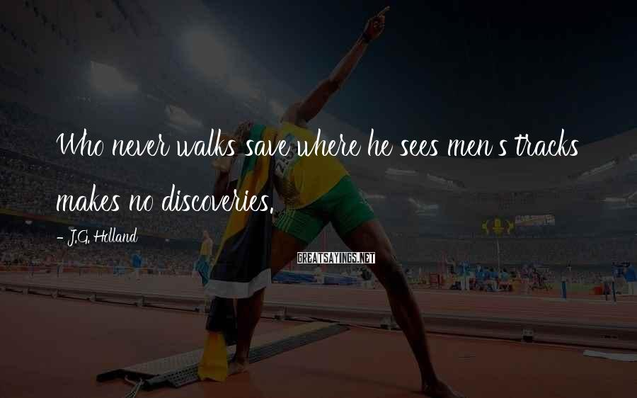 J.G. Holland Sayings: Who never walks save where he sees men's tracks makes no discoveries.