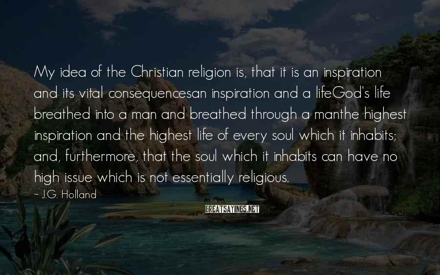 J.G. Holland Sayings: My idea of the Christian religion is, that it is an inspiration and its vital