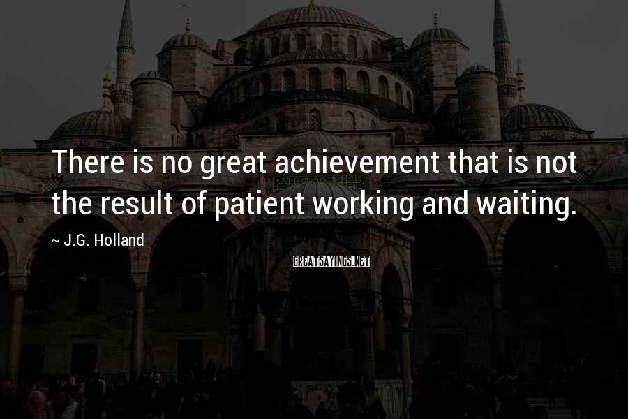 J.G. Holland Sayings: There is no great achievement that is not the result of patient working and waiting.