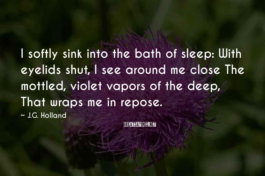 J.G. Holland Sayings: I softly sink into the bath of sleep: With eyelids shut, I see around me