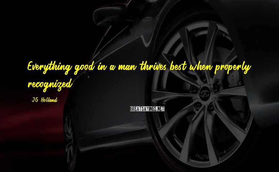J.G. Holland Sayings: Everything good in a man thrives best when properly recognized.