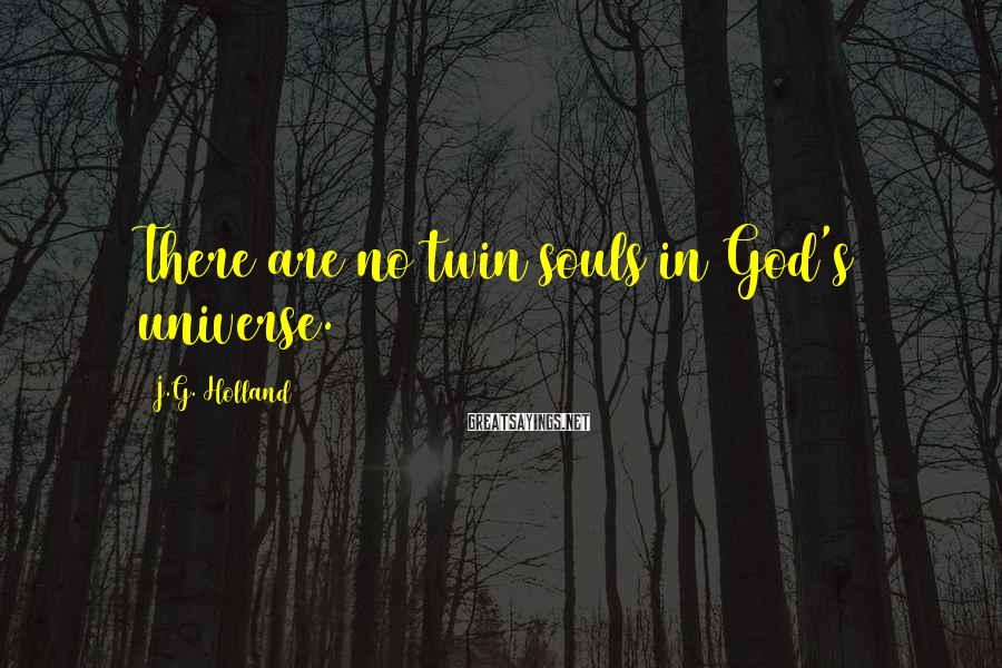 J.G. Holland Sayings: There are no twin souls in God's universe.