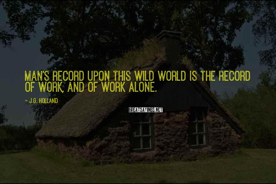 J.G. Holland Sayings: Man's record upon this wild world is the record of work, and of work alone.