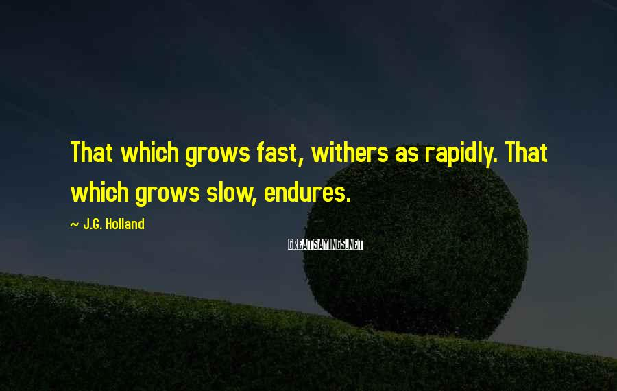 J.G. Holland Sayings: That which grows fast, withers as rapidly. That which grows slow, endures.