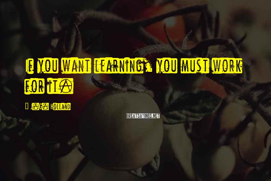 J.G. Holland Sayings: If you want learning, you must work for it.