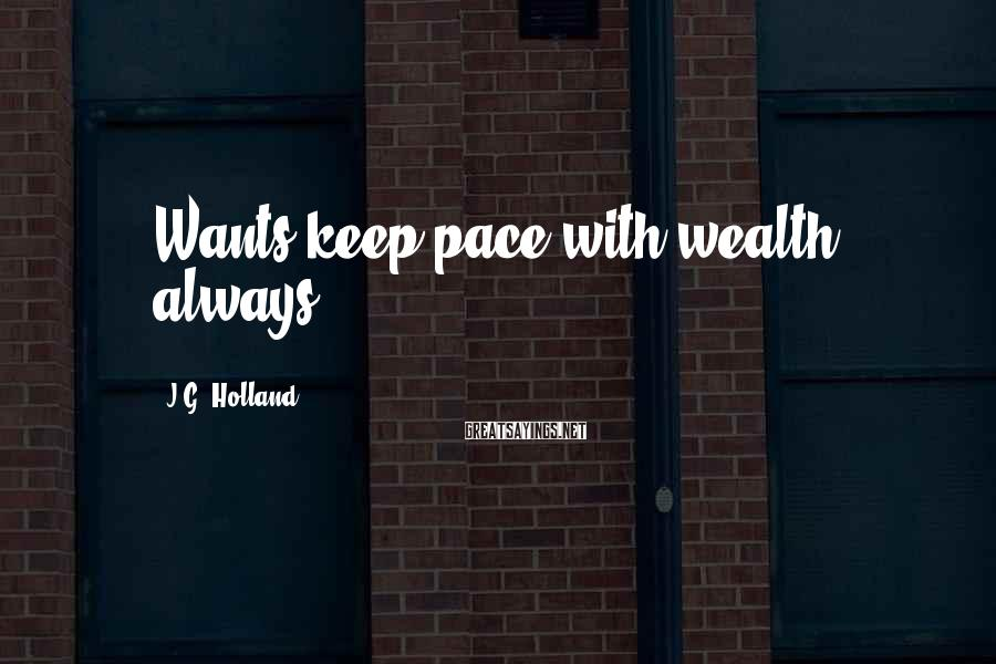 J.G. Holland Sayings: Wants keep pace with wealth always.