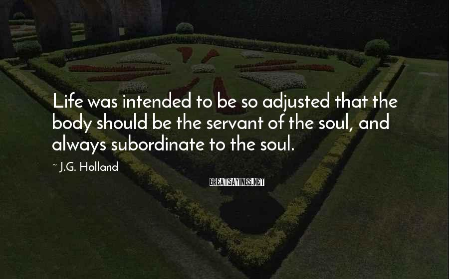 J.G. Holland Sayings: Life was intended to be so adjusted that the body should be the servant of