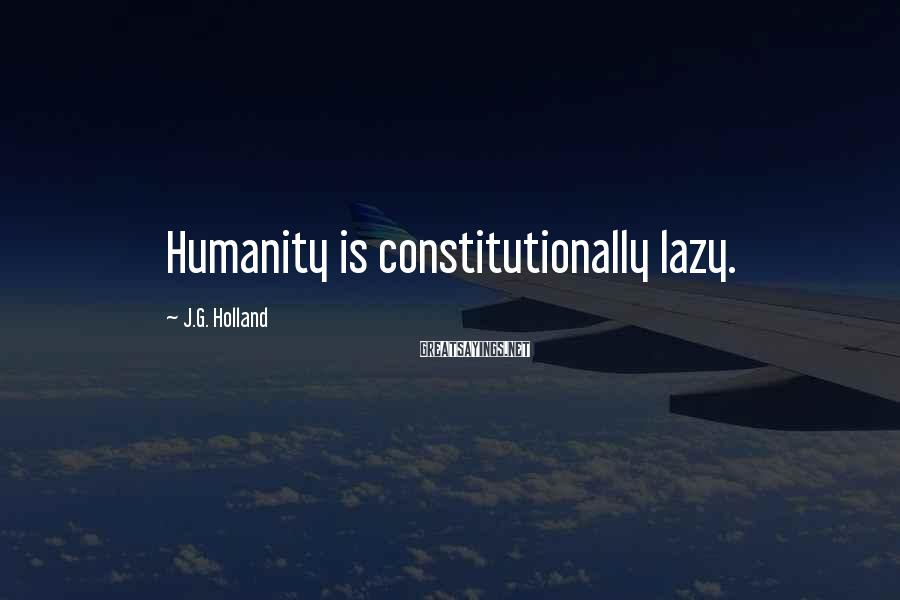 J.G. Holland Sayings: Humanity is constitutionally lazy.