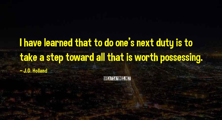 J.G. Holland Sayings: I have learned that to do one's next duty is to take a step toward