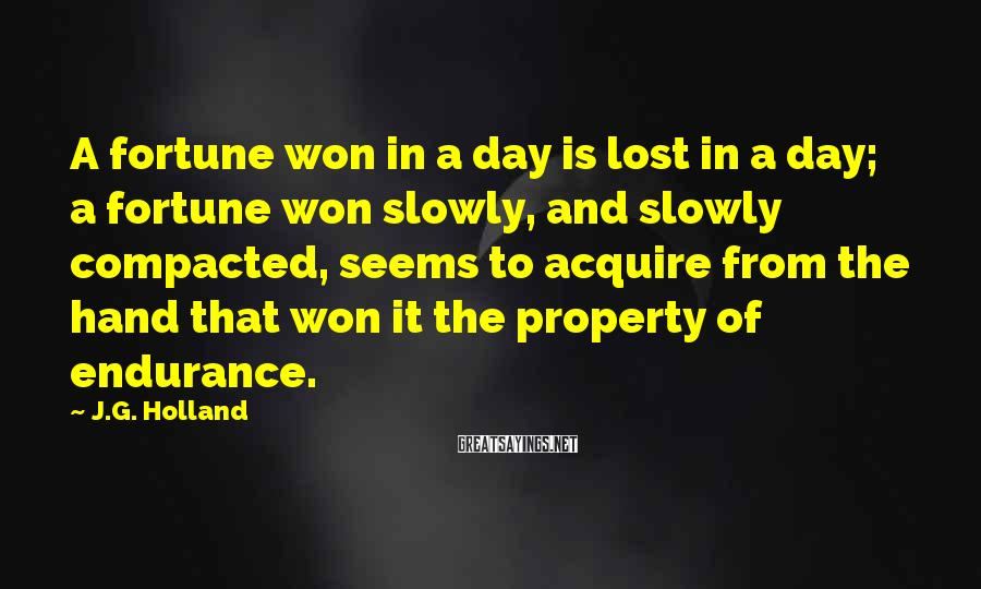 J.G. Holland Sayings: A fortune won in a day is lost in a day; a fortune won slowly,