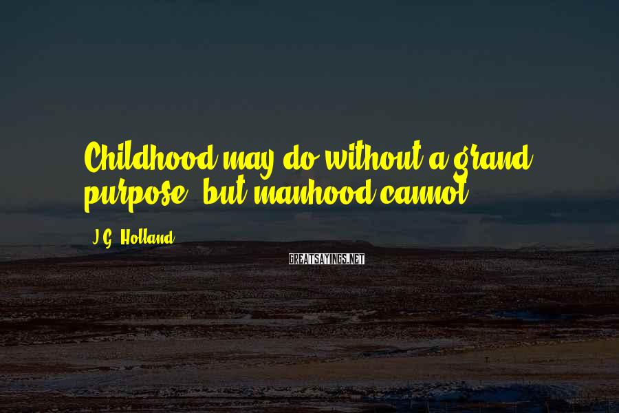 J.G. Holland Sayings: Childhood may do without a grand purpose, but manhood cannot.