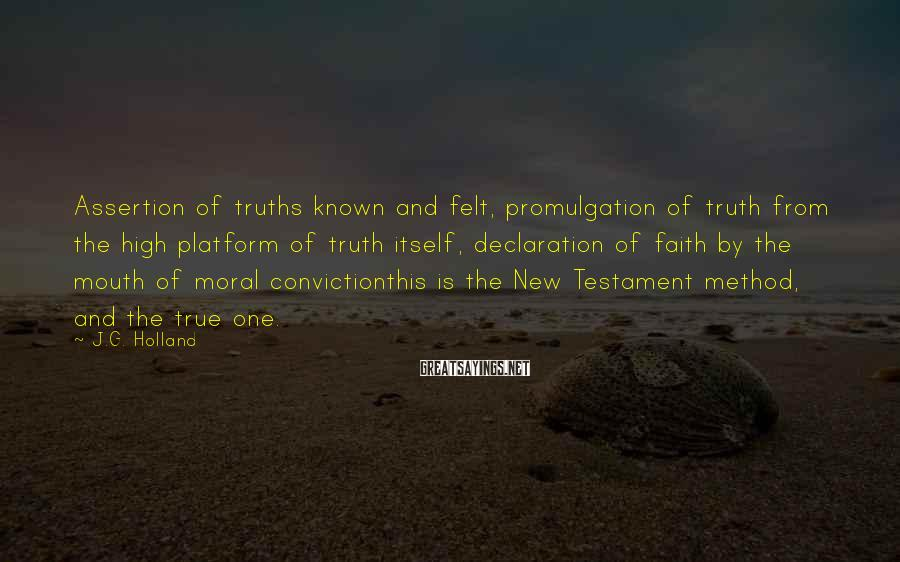 J.G. Holland Sayings: Assertion of truths known and felt, promulgation of truth from the high platform of truth
