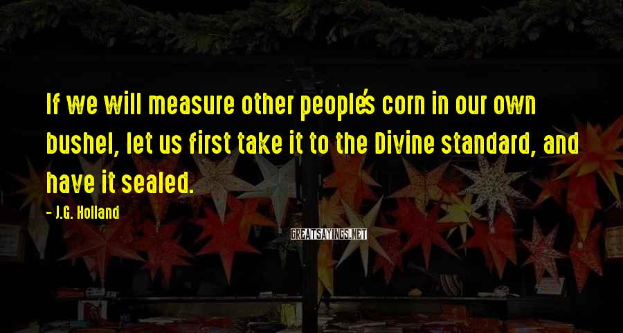 J.G. Holland Sayings: If we will measure other people's corn in our own bushel, let us first take