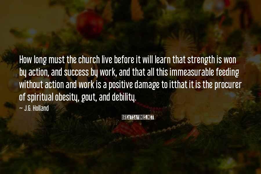 J.G. Holland Sayings: How long must the church live before it will learn that strength is won by