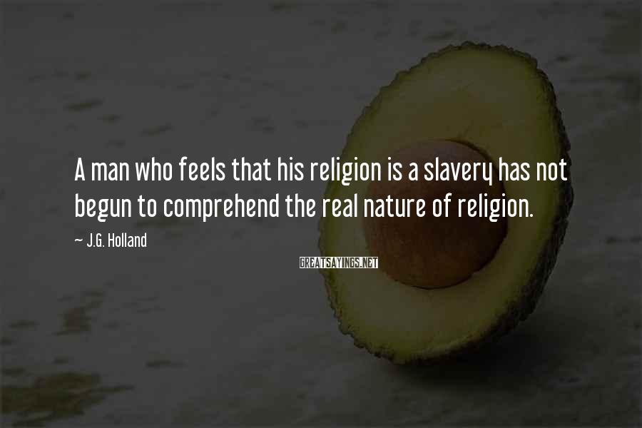 J.G. Holland Sayings: A man who feels that his religion is a slavery has not begun to comprehend