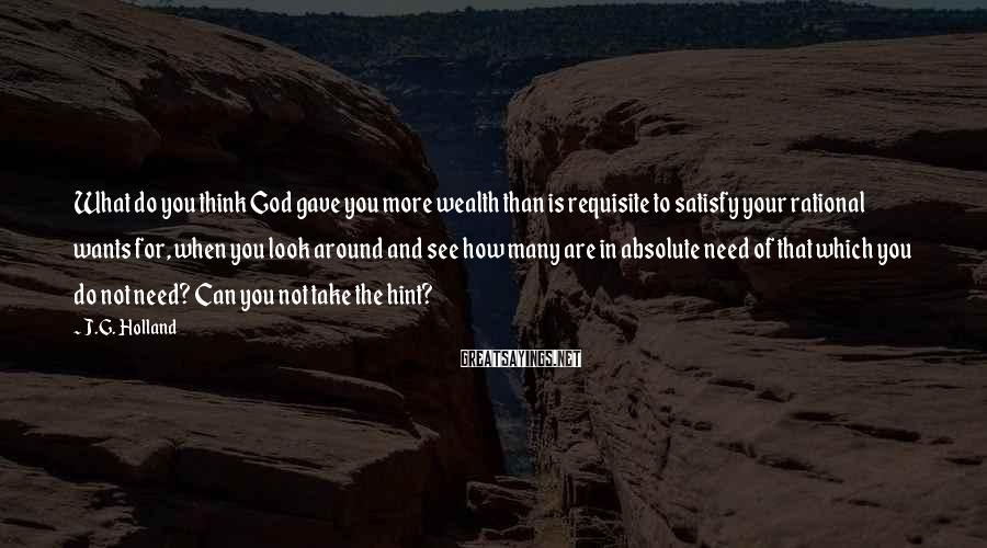 J.G. Holland Sayings: What do you think God gave you more wealth than is requisite to satisfy your