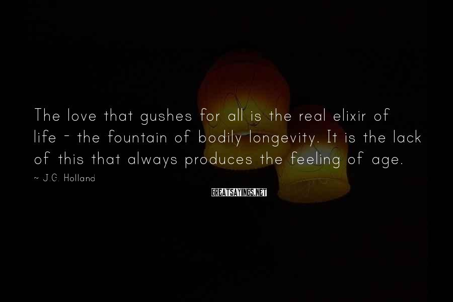 J.G. Holland Sayings: The love that gushes for all is the real elixir of life - the fountain