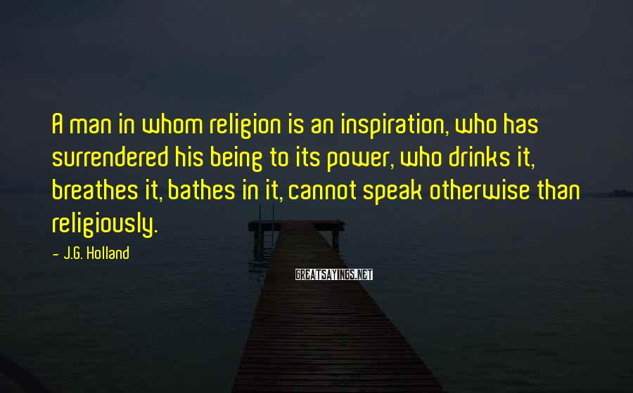 J.G. Holland Sayings: A man in whom religion is an inspiration, who has surrendered his being to its