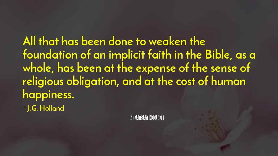 J.G. Holland Sayings: All that has been done to weaken the foundation of an implicit faith in the