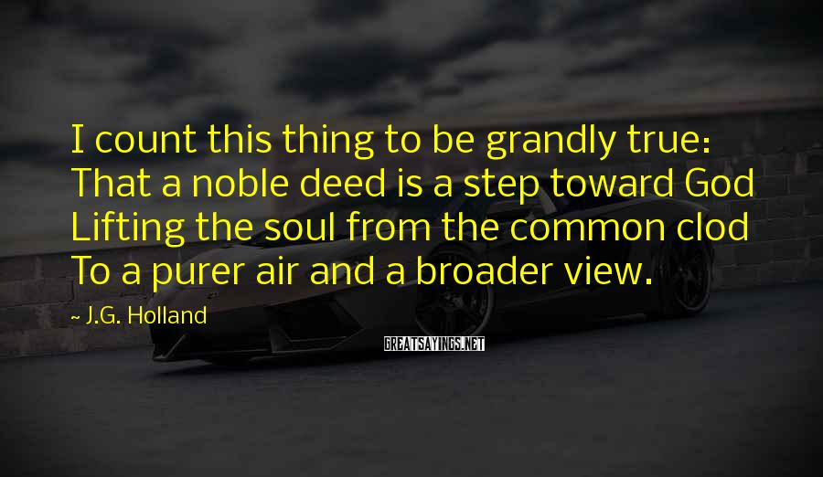 J.G. Holland Sayings: I count this thing to be grandly true: That a noble deed is a step