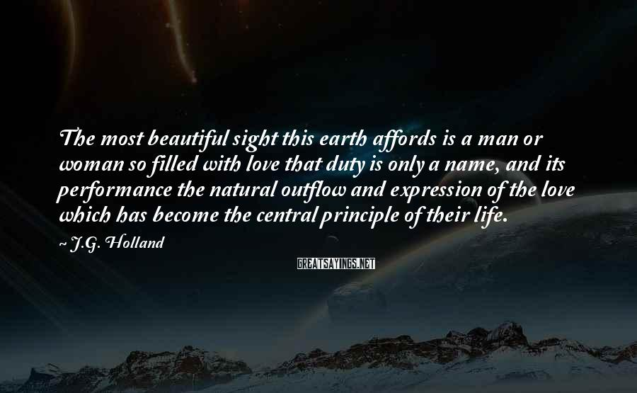 J.G. Holland Sayings: The most beautiful sight this earth affords is a man or woman so filled with