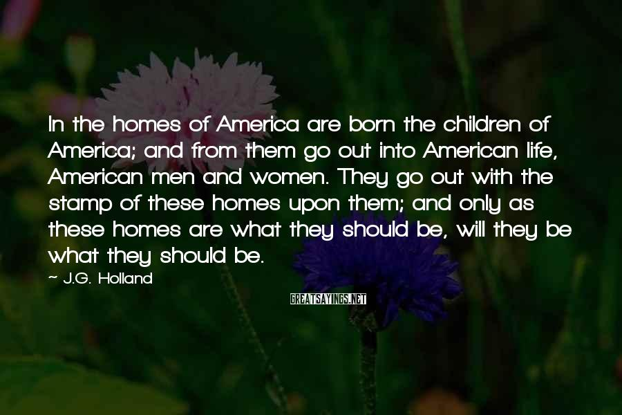 J.G. Holland Sayings: In the homes of America are born the children of America; and from them go