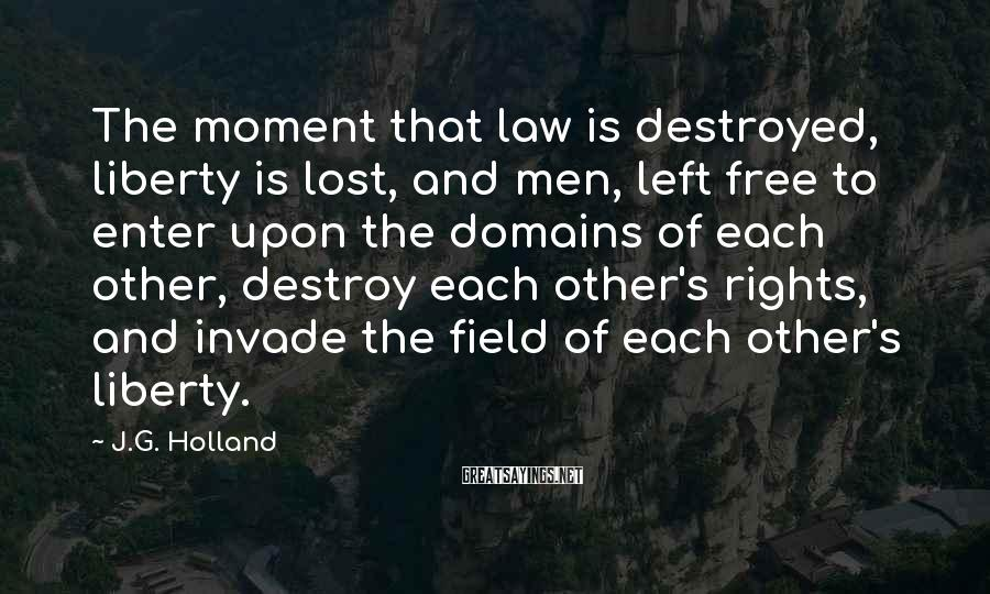 J.G. Holland Sayings: The moment that law is destroyed, liberty is lost, and men, left free to enter