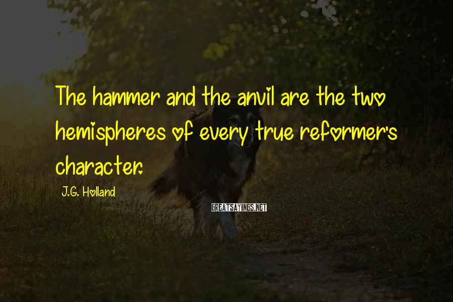 J.G. Holland Sayings: The hammer and the anvil are the two hemispheres of every true reformer's character.