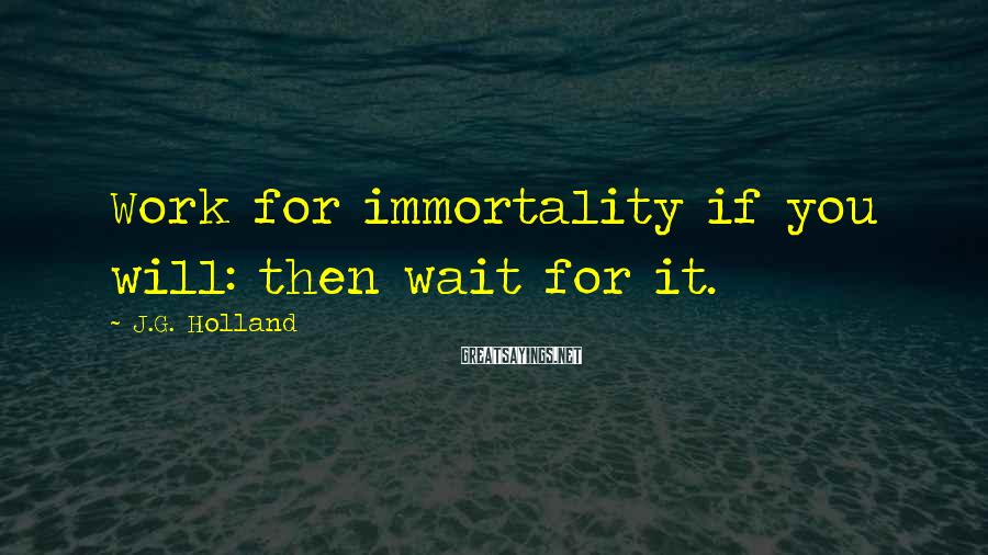 J.G. Holland Sayings: Work for immortality if you will: then wait for it.