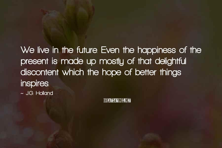 J.G. Holland Sayings: We live in the future. Even the happiness of the present is made up mostly