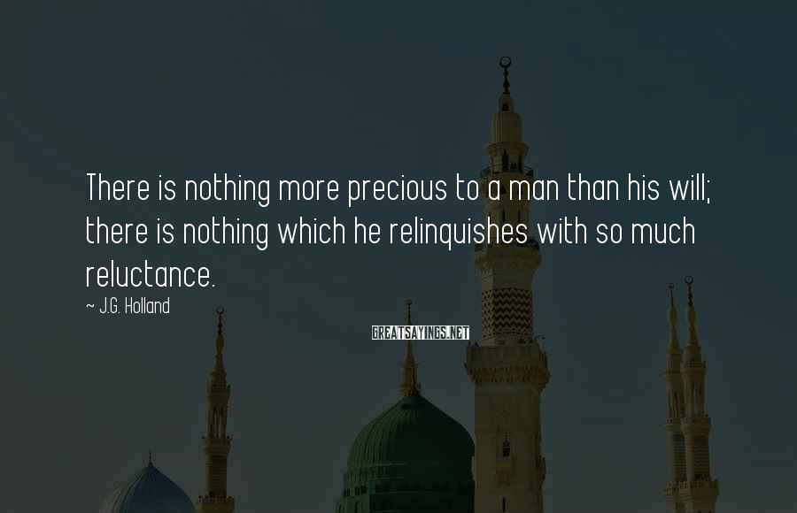 J.G. Holland Sayings: There is nothing more precious to a man than his will; there is nothing which