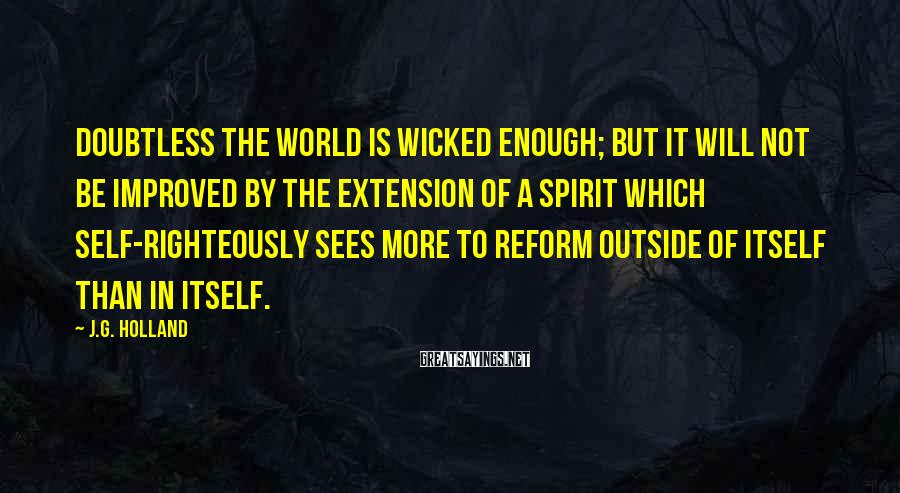 J.G. Holland Sayings: Doubtless the world is wicked enough; but it will not be improved by the extension