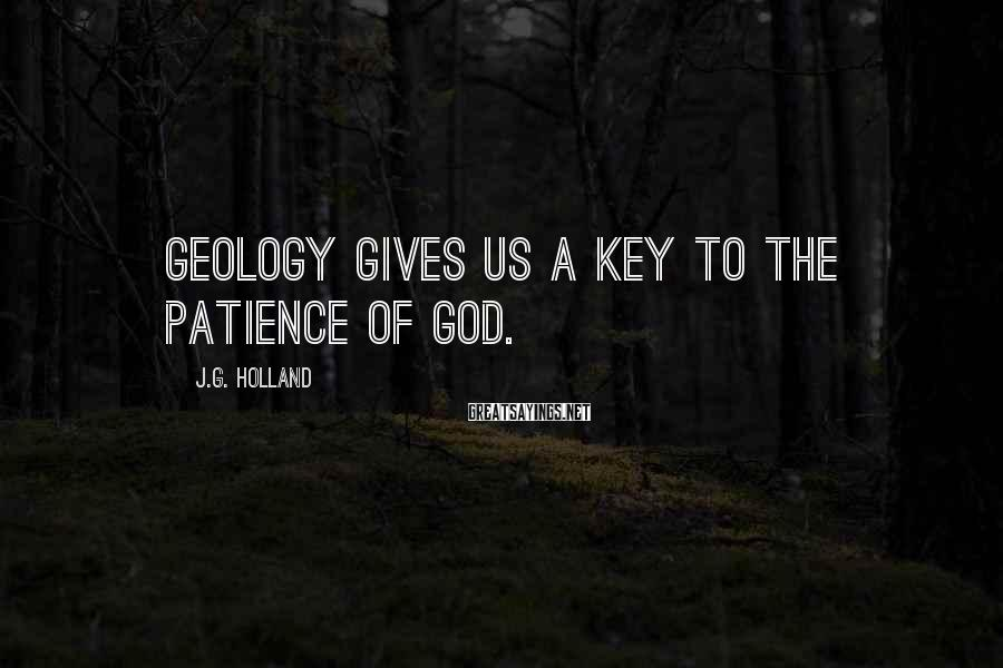 J.G. Holland Sayings: Geology gives us a key to the patience of God.