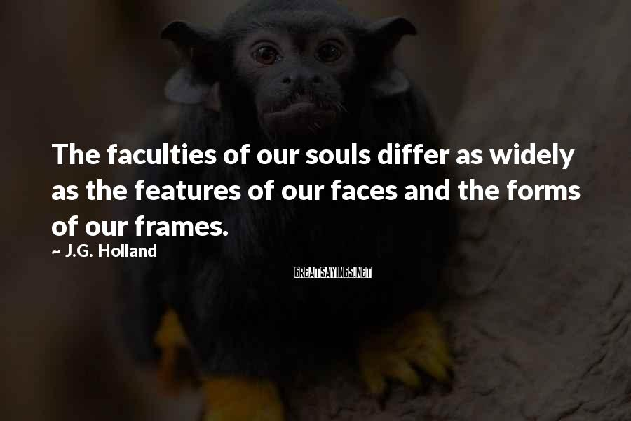 J.G. Holland Sayings: The faculties of our souls differ as widely as the features of our faces and