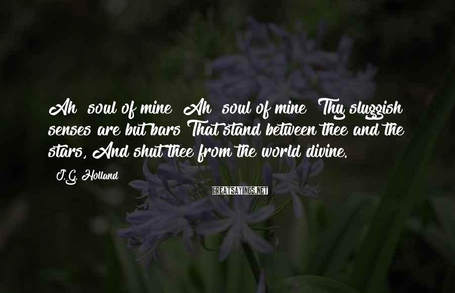J.G. Holland Sayings: Ah! soul of mine! Ah! soul of mine! Thy sluggish senses are but bars That