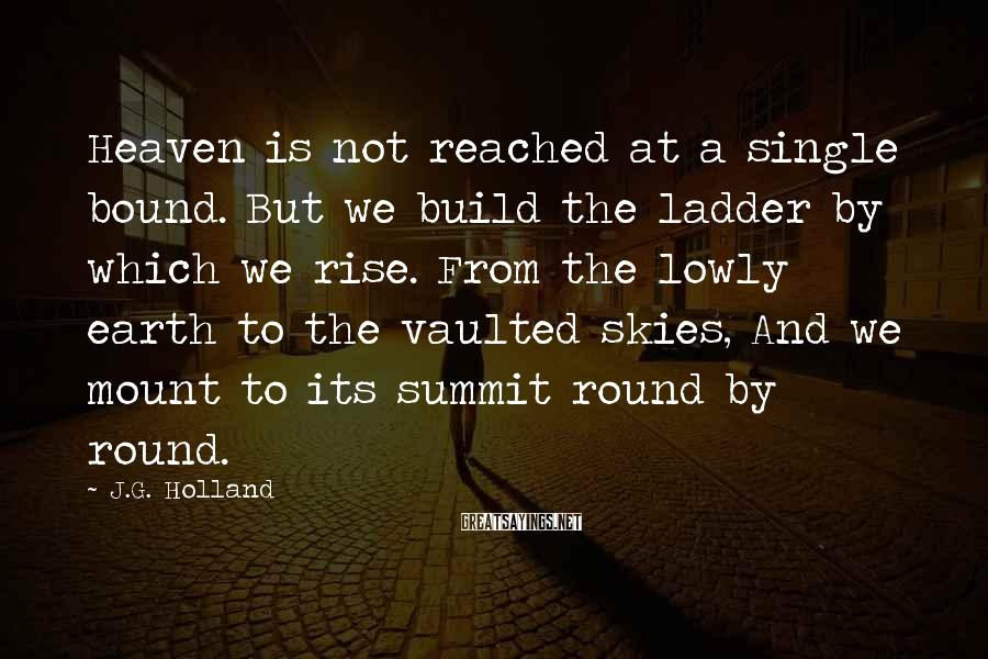 J.G. Holland Sayings: Heaven is not reached at a single bound. But we build the ladder by which