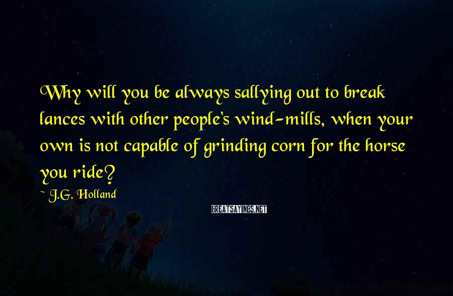 J.G. Holland Sayings: Why will you be always sallying out to break lances with other people's wind-mills, when
