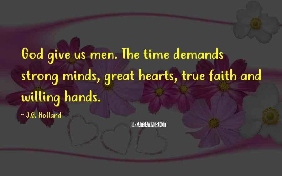 J.G. Holland Sayings: God give us men. The time demands strong minds, great hearts, true faith and willing