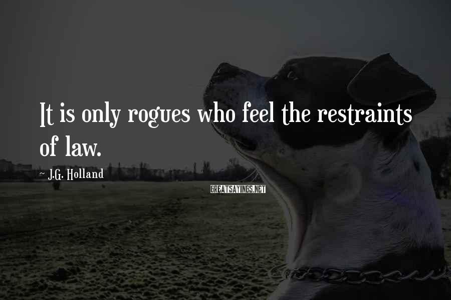 J.G. Holland Sayings: It is only rogues who feel the restraints of law.