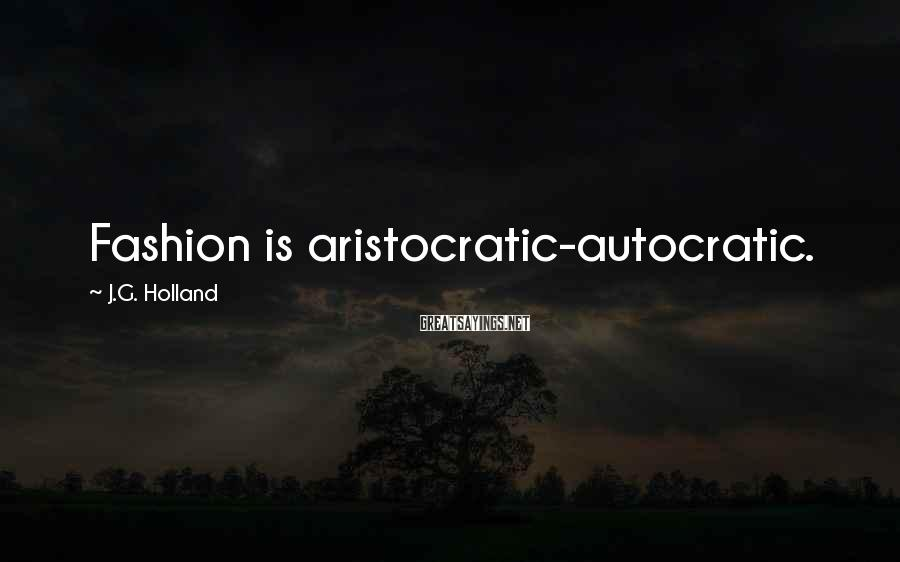 J.G. Holland Sayings: Fashion is aristocratic-autocratic.