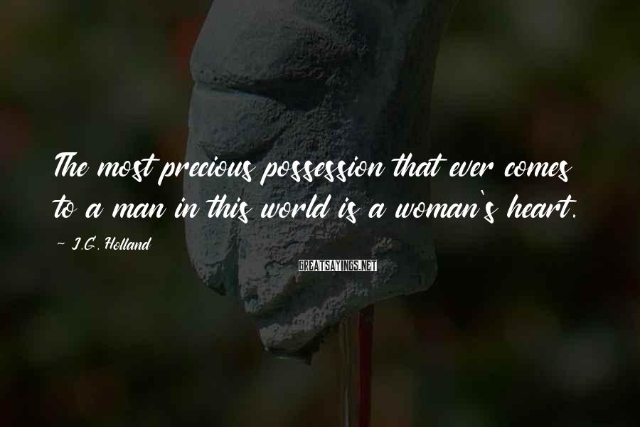 J.G. Holland Sayings: The most precious possession that ever comes to a man in this world is a