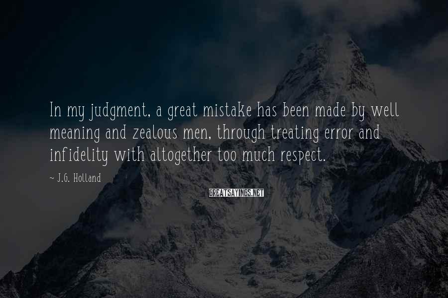 J.G. Holland Sayings: In my judgment, a great mistake has been made by well meaning and zealous men,