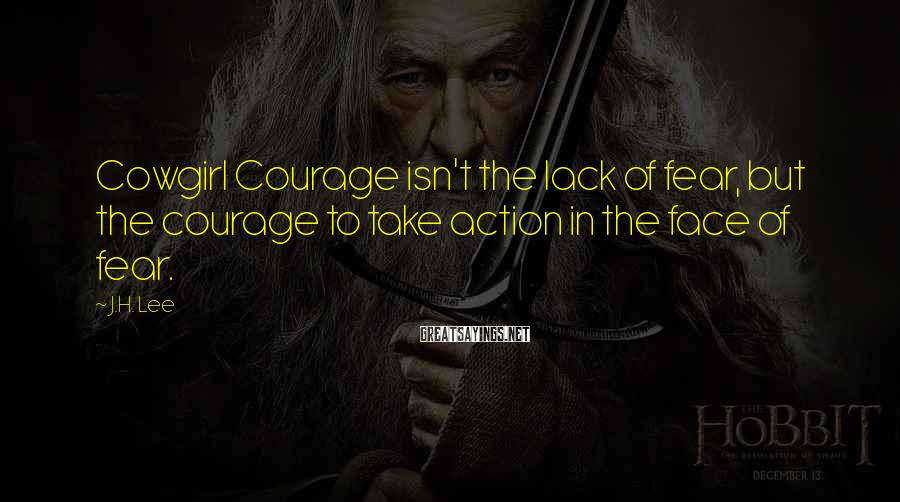 J.H. Lee Sayings: Cowgirl Courage isn't the lack of fear, but the courage to take action in the