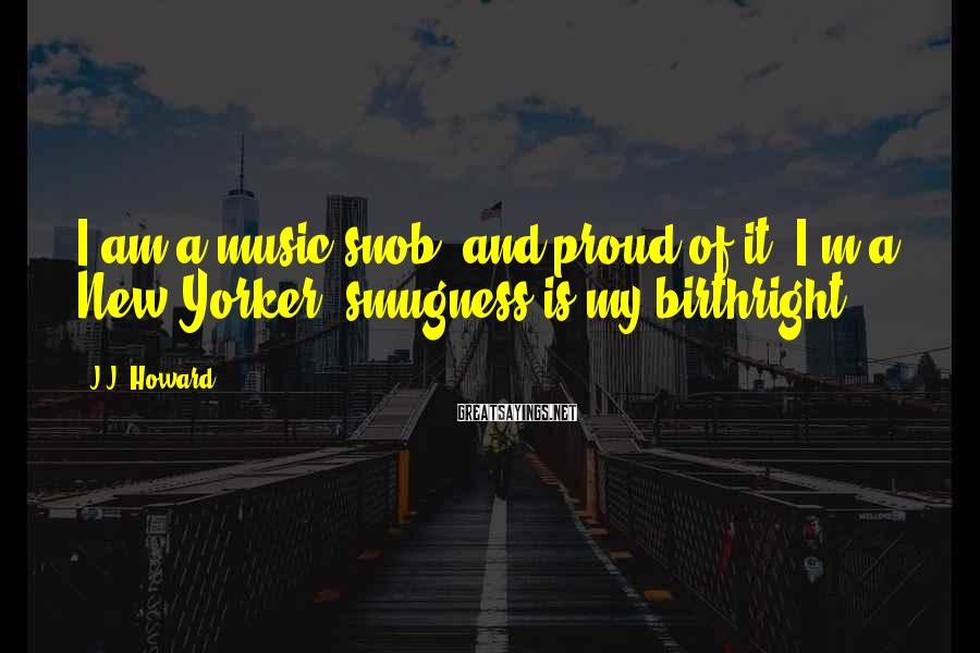 J.J. Howard Sayings: I am a music snob, and proud of it. I'm a New Yorker; smugness is