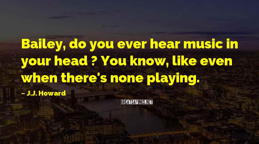 J.J. Howard Sayings: Bailey, do you ever hear music in your head ? You know, like even when