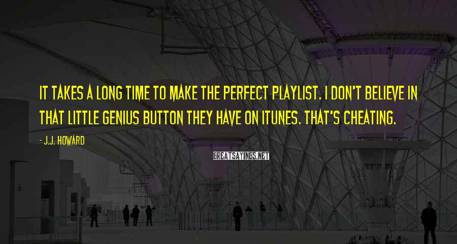J.J. Howard Sayings: It takes a long time to make the perfect playlist. I don't believe in that