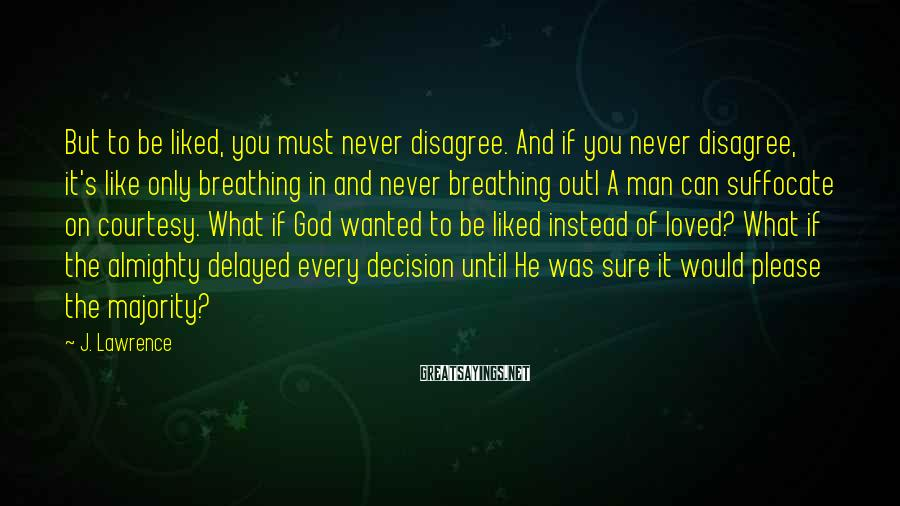 J. Lawrence Sayings: But to be liked, you must never disagree. And if you never disagree, it's like