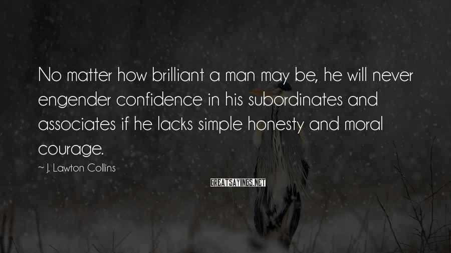 J. Lawton Collins Sayings: No matter how brilliant a man may be, he will never engender confidence in his