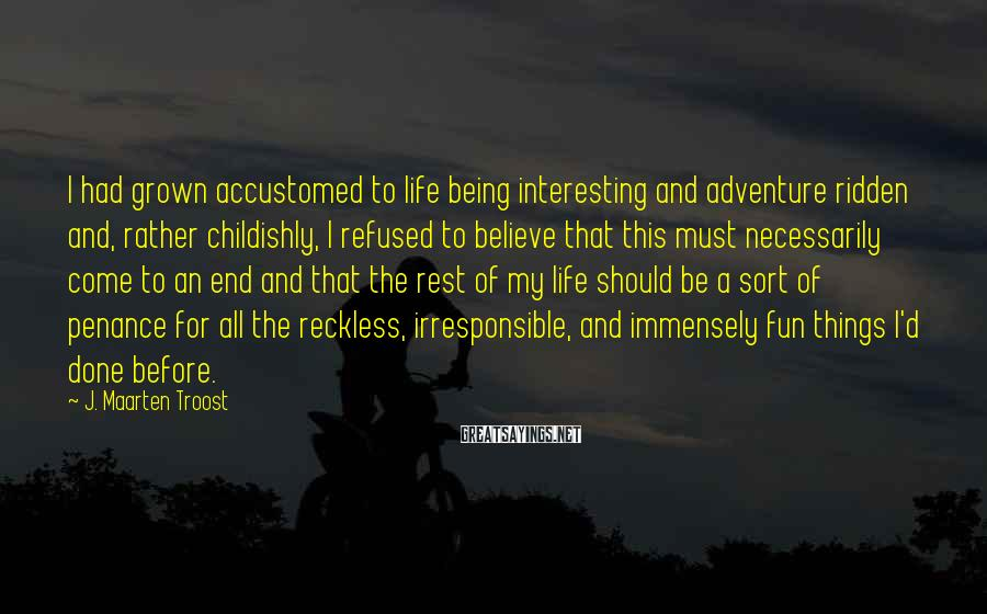 J. Maarten Troost Sayings: I had grown accustomed to life being interesting and adventure ridden and, rather childishly, I