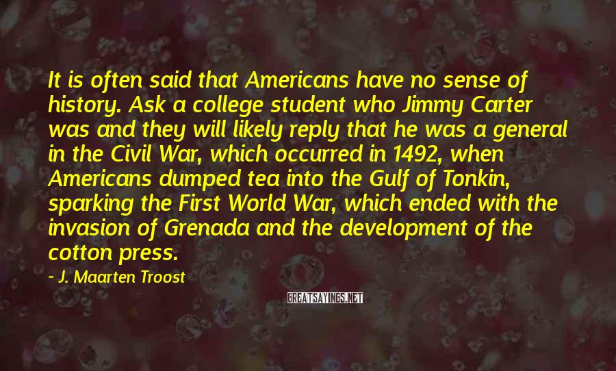 J. Maarten Troost Sayings: It is often said that Americans have no sense of history. Ask a college student